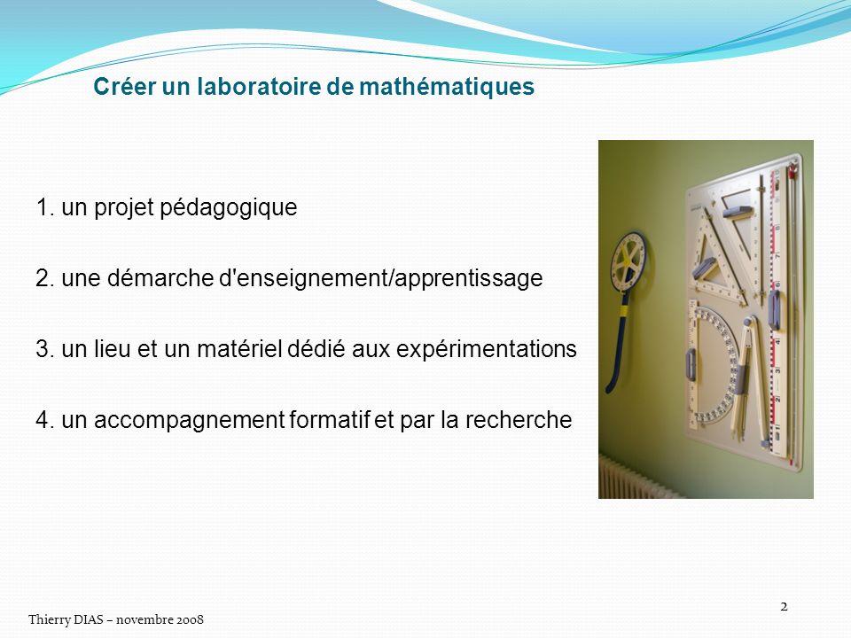 Thierry DIAS – novembre 2008 2 Créer un laboratoire de mathématiques 1. un projet pédagogique 2. une démarche d'enseignement/apprentissage 3. un lieu