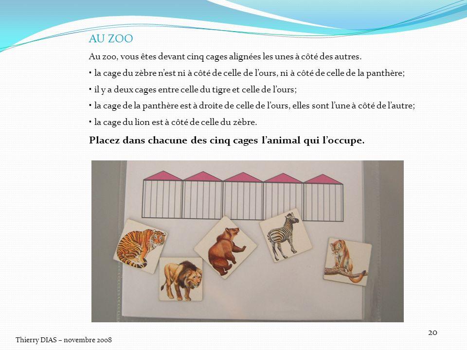 Thierry DIAS – novembre 2008 20 AU ZOO Au zoo, vous êtes devant cinq cages alignées les unes à côté des autres. la cage du zèbre nest ni à côté de cel