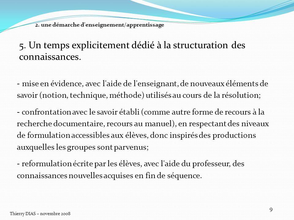 Thierry DIAS – novembre 2008 9 5. Un temps explicitement dédié à la structuration des connaissances. - mise en évidence, avec l'aide de l'enseignant,