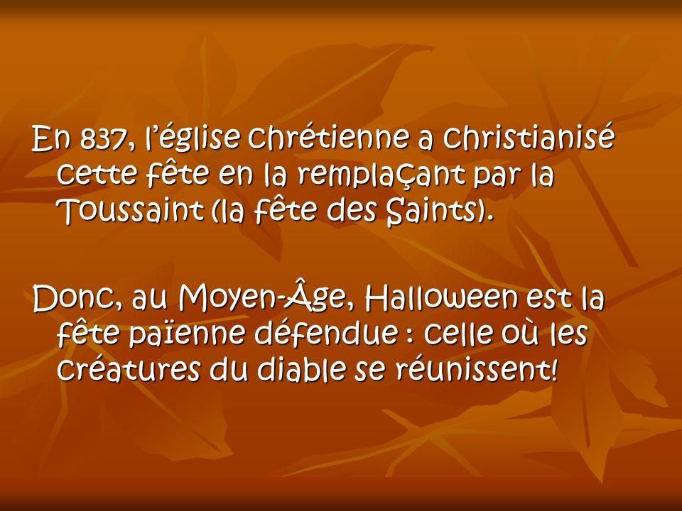 En 837, léglise chrétienne a christianisé cette fête en la remplaçant par la Toussaint (la fête des Saints). Donc, au Moyen-Âge, Halloween est la fête