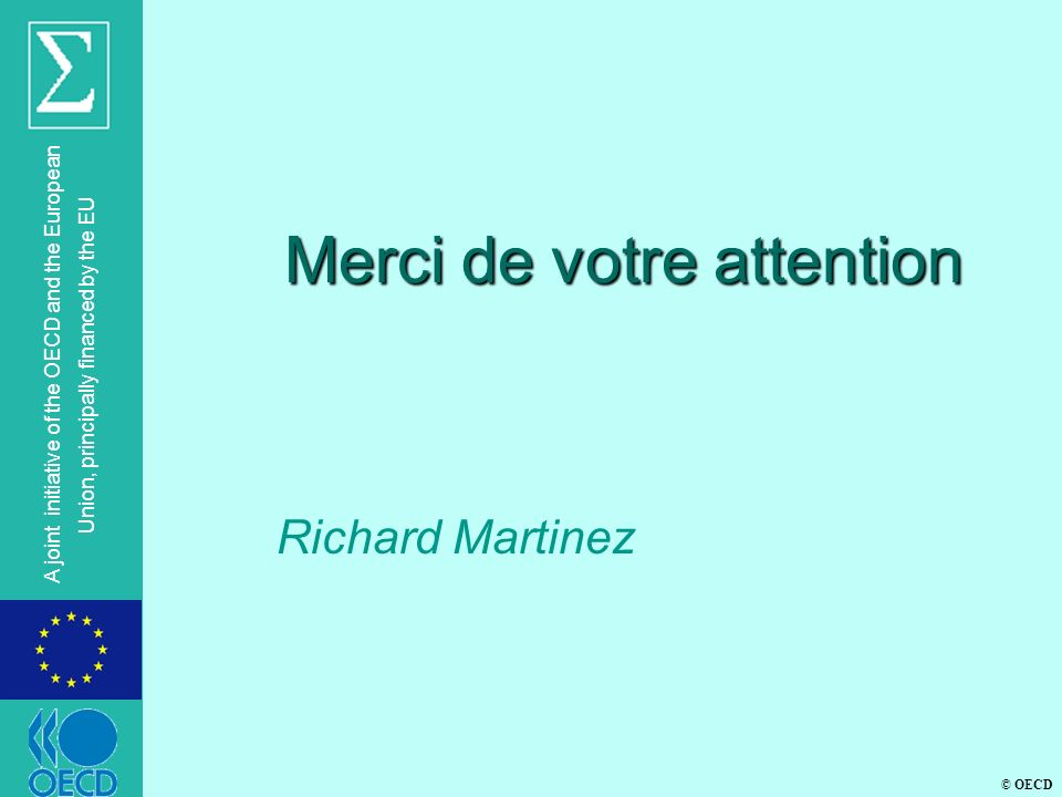 © OECD A joint initiative of the OECD and the European Union, principally financed by the EU Merci de votre attention Richard Martinez