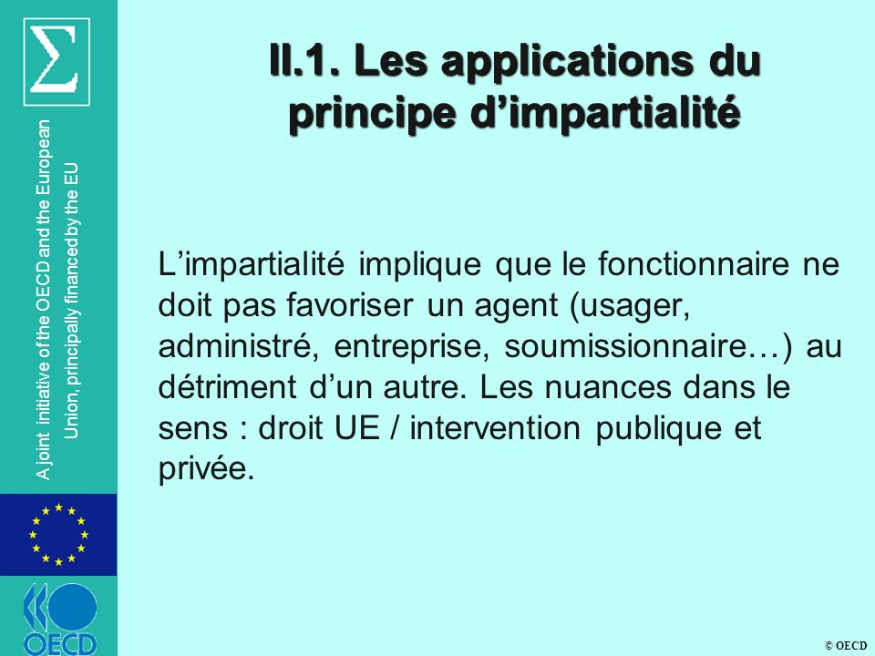 © OECD A joint initiative of the OECD and the European Union, principally financed by the EU II.1. Les applications du principe dimpartialité Limparti