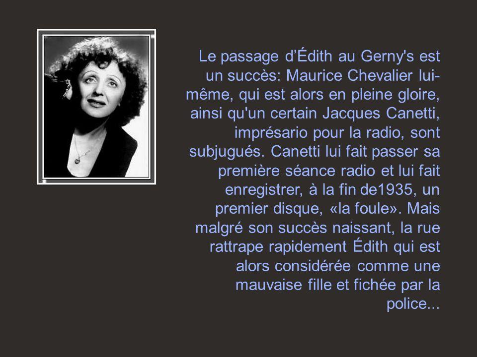 Un soir de 1935, Édith fait la connaissance de Louis Leplée, gérant du Gerny's, un établissement de spectacle très en vogue à l'époque. Séduit par la