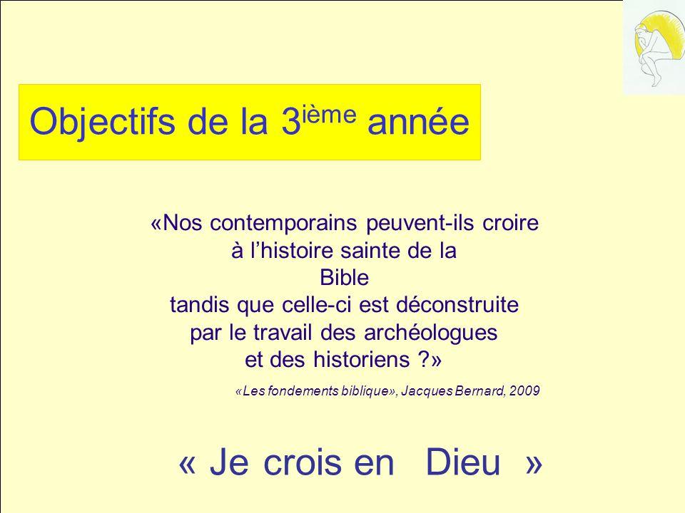 Objectifs de la 3 ième année «Nos contemporains peuvent-ils croire à lhistoire sainte de la Bible tandis que celle-ci est déconstruite par le travail des archéologues et des historiens ?» «Les fondements biblique», Jacques Bernard, 2009 « Je crois en Dieu »Jecrois enDieu