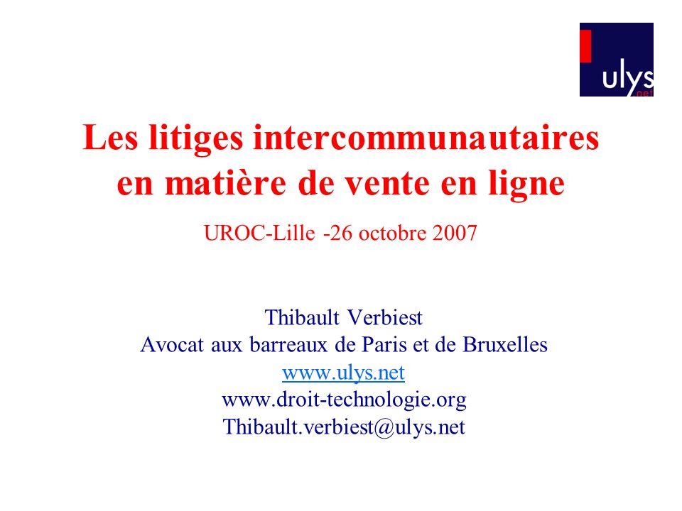 Les litiges intercommunautaires en matière de vente en ligne UROC-Lille -26 octobre 2007 Thibault Verbiest Avocat aux barreaux de Paris et de Bruxelles www.ulys.net www.droit-technologie.org Thibault.verbiest@ulys.net