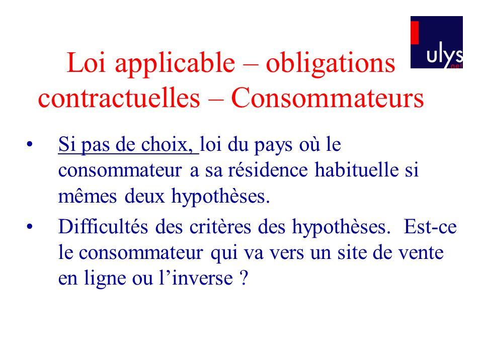 Loi applicable – obligations contractuelles – Consommateurs Si pas de choix, loi du pays où le consommateur a sa résidence habituelle si mêmes deux hypothèses.