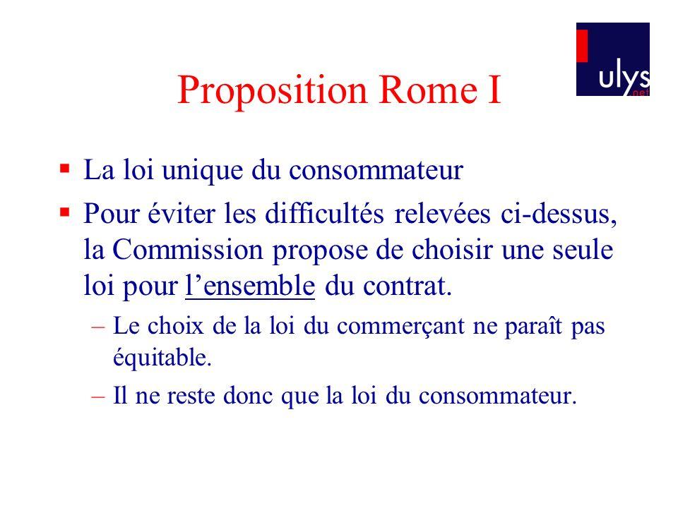 Proposition Rome I La loi unique du consommateur Pour éviter les difficultés relevées ci-dessus, la Commission propose de choisir une seule loi pour lensemble du contrat.