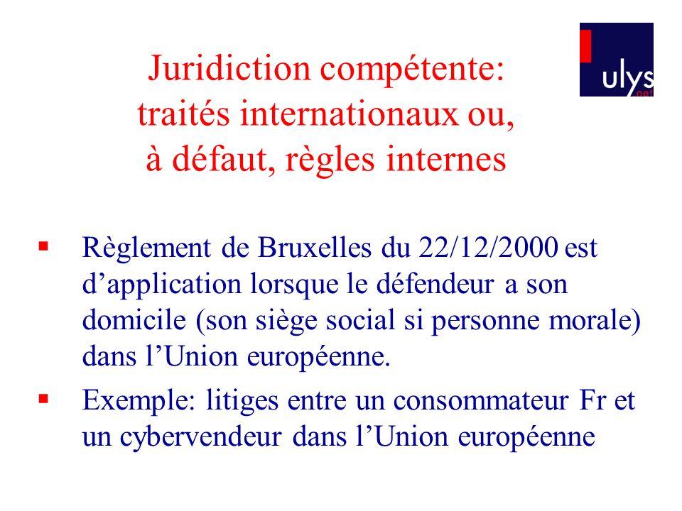 Juridiction compétente: traités internationaux ou, à défaut, règles internes Règlement de Bruxelles du 22/12/2000 est dapplication lorsque le défendeur a son domicile (son siège social si personne morale) dans lUnion européenne.