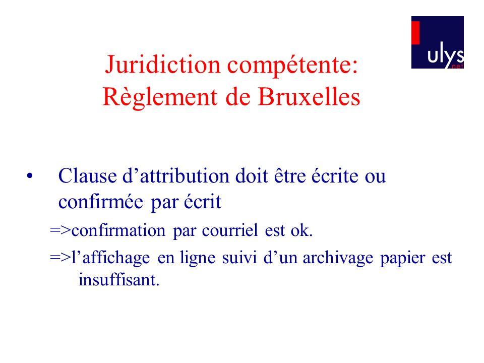 Juridiction compétente: Règlement de Bruxelles Clause dattribution doit être écrite ou confirmée par écrit =>confirmation par courriel est ok.