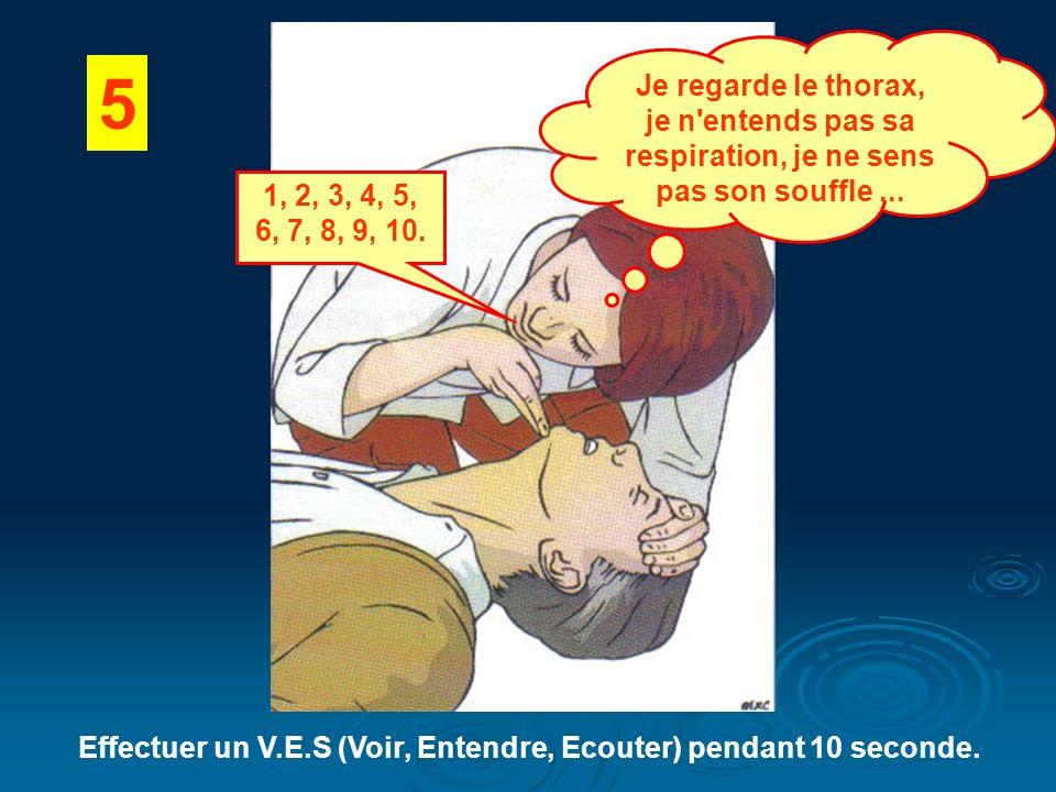 5 Effectuer un V.E.S (Voir, Entendre, Ecouter) pendant 10 seconde. Je regarde le thorax, je n'entends pas sa respiration, je ne sens pas son souffle..