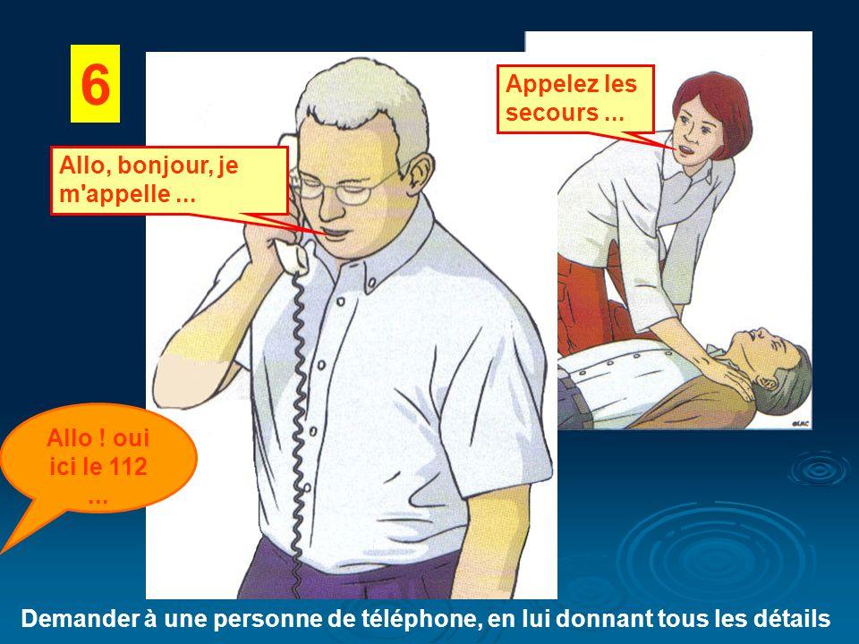6 Demander à une personne de téléphone, en lui donnant tous les détails Appelez les secours... Allo ! oui ici le 112... Allo, bonjour, je m'appelle...