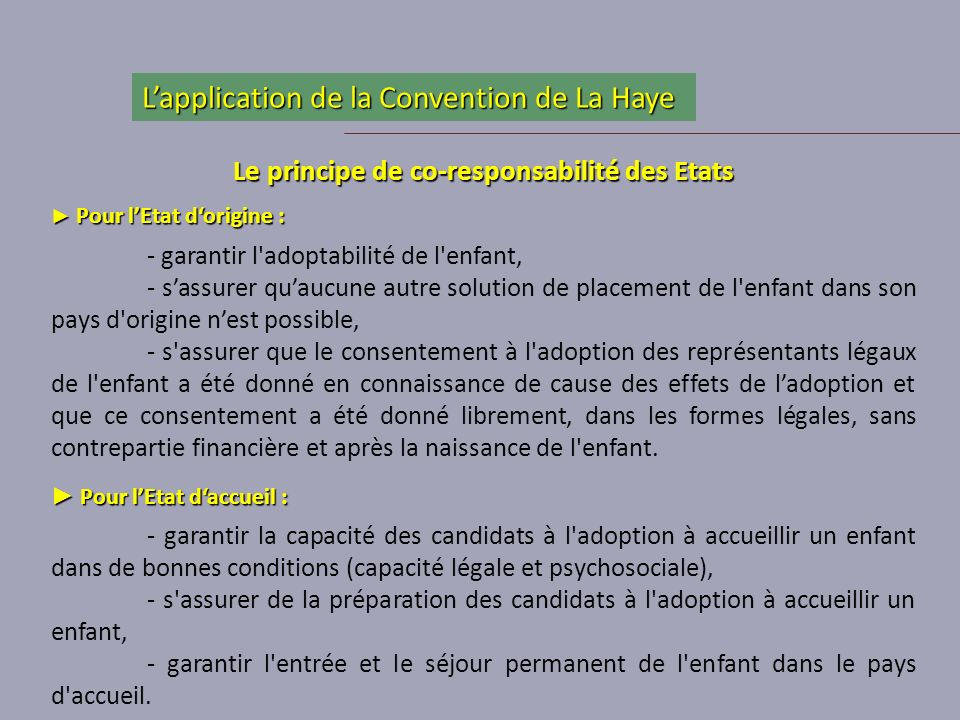 Le principe de co-responsabilité des Etats Pour lEtat dorigine : Pour lEtat dorigine : - garantir l'adoptabilité de l'enfant, - sassurer quaucune autr