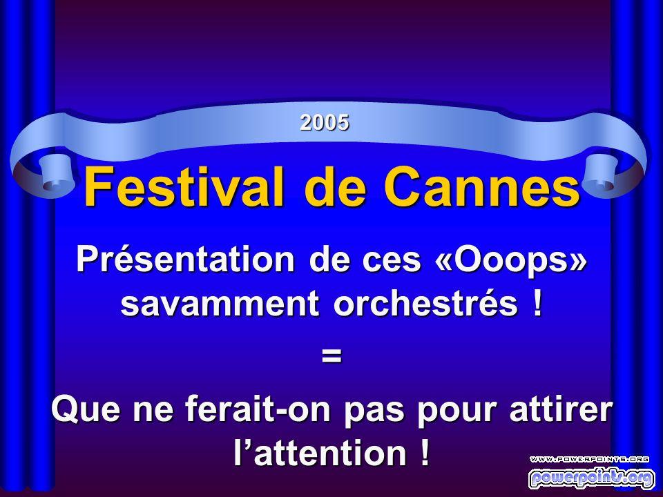 Festival de Cannes Présentation de ces «Ooops» savamment orchestrés ! = Que ne ferait-on pas pour attirer lattention ! 2005