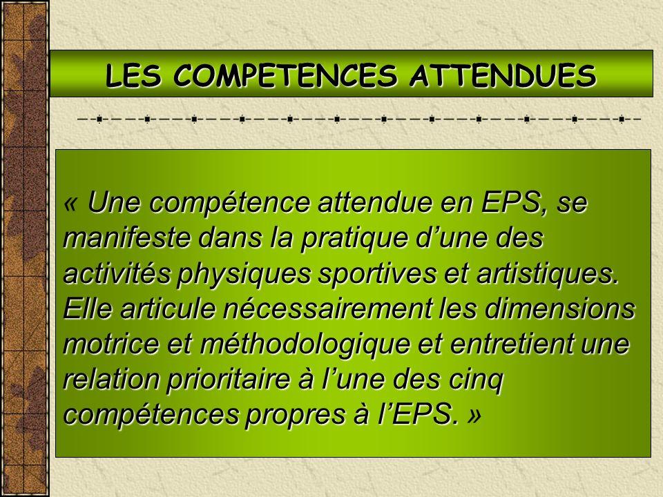 LES COMPETENCES ATTENDUES Une compétence attendue en EPS, se manifeste dans la pratique dune des activités physiques sportives et artistiques. Elle ar