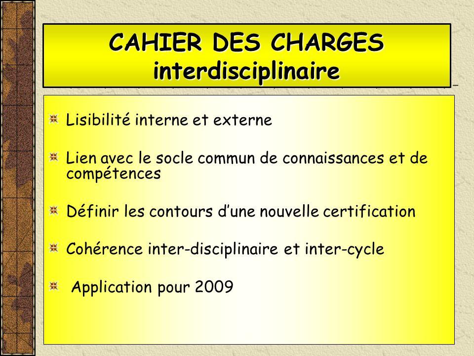 CAHIER DES CHARGES interdisciplinaire Lisibilité interne et externe Lien avec le socle commun de connaissances et de compétences Définir les contours dune nouvelle certification Cohérence inter-disciplinaire et inter-cycle Application pour 2009
