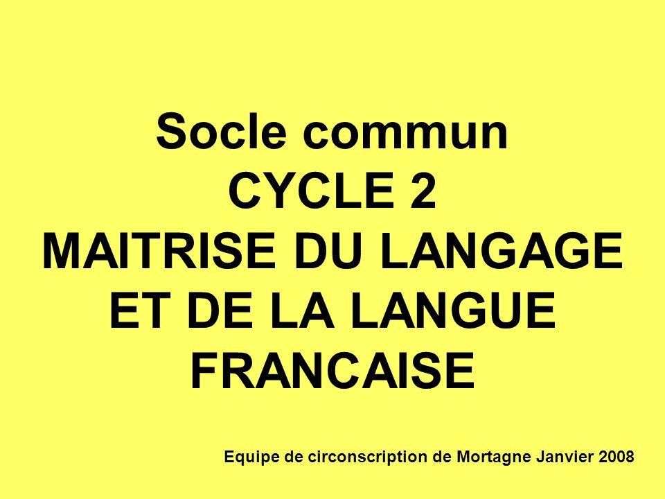 Socle commun CYCLE 2 MAITRISE DU LANGAGE ET DE LA LANGUE FRANCAISE Equipe de circonscription de Mortagne Janvier 2008