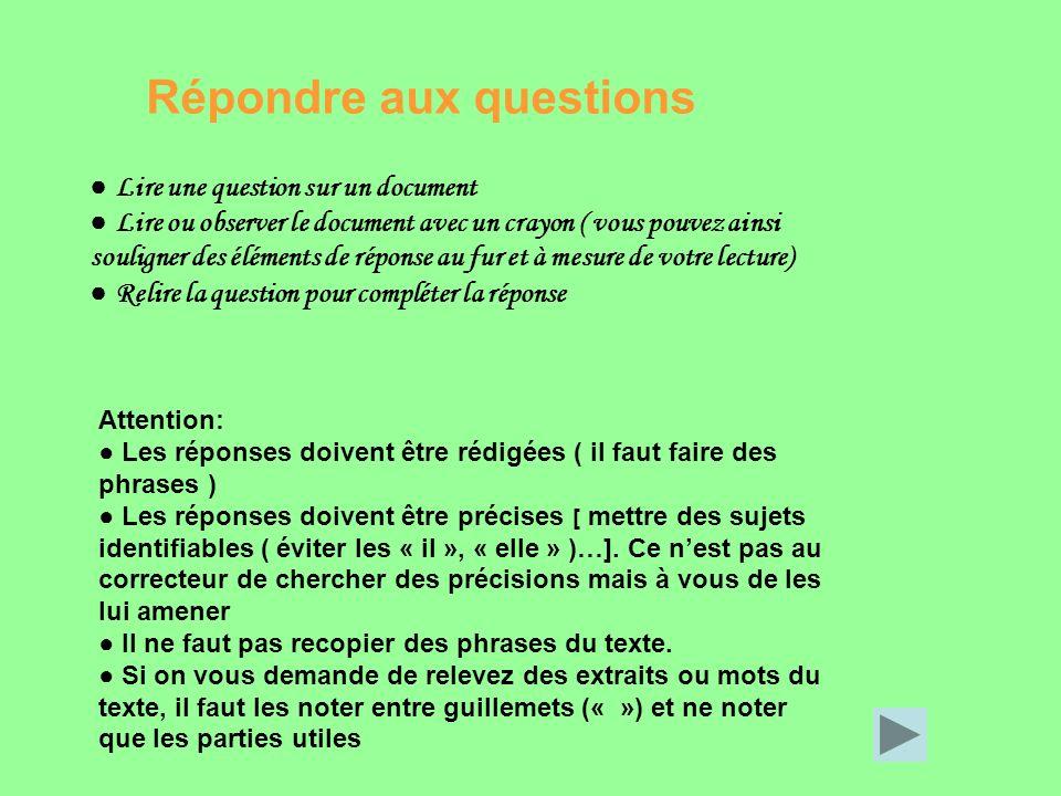 Lire une question sur un document Lire ou observer le document avec un crayon ( vous pouvez ainsi souligner des éléments de réponse au fur et à mesure de votre lecture) Relire la question pour compléter la réponse Attention: Les réponses doivent être rédigées ( il faut faire des phrases ) Les réponses doivent être précises [ mettre des sujets identifiables ( éviter les « il », « elle » )…].
