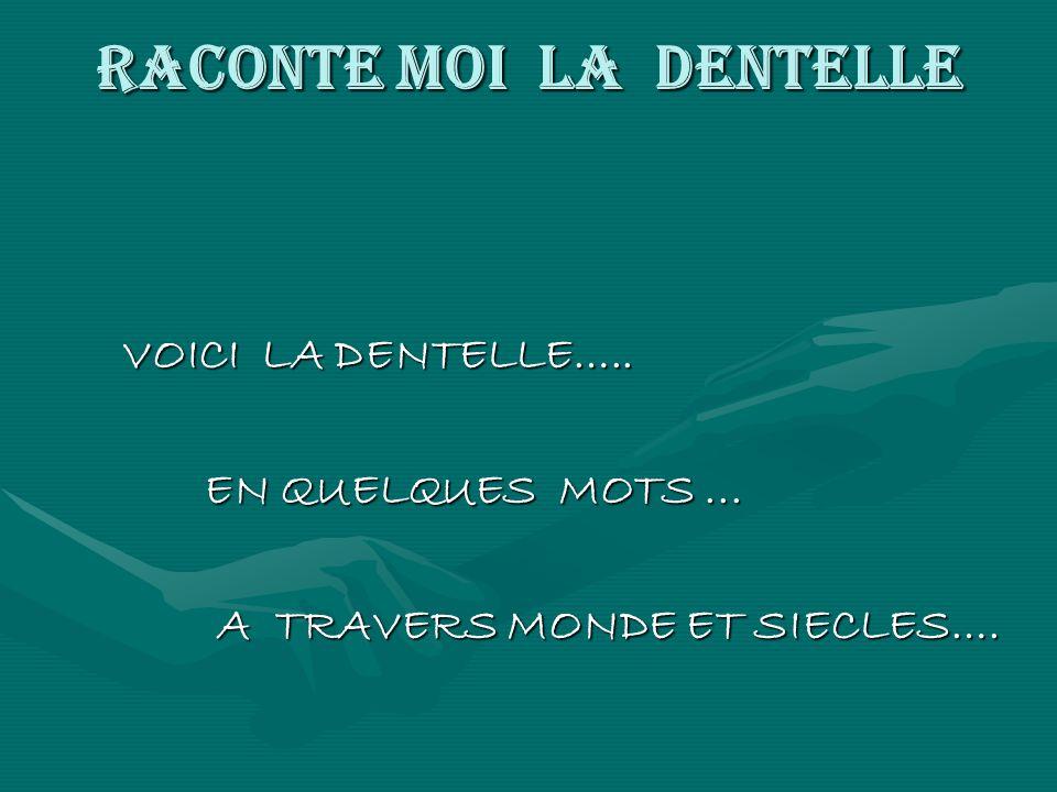 RACONTE MOI LA DENTELLE VOICI LA DENTELLE….. VOICI LA DENTELLE….. EN QUELQUES MOTS... EN QUELQUES MOTS... A TRAVERS MONDE ET SIECLES…. A TRAVERS MONDE