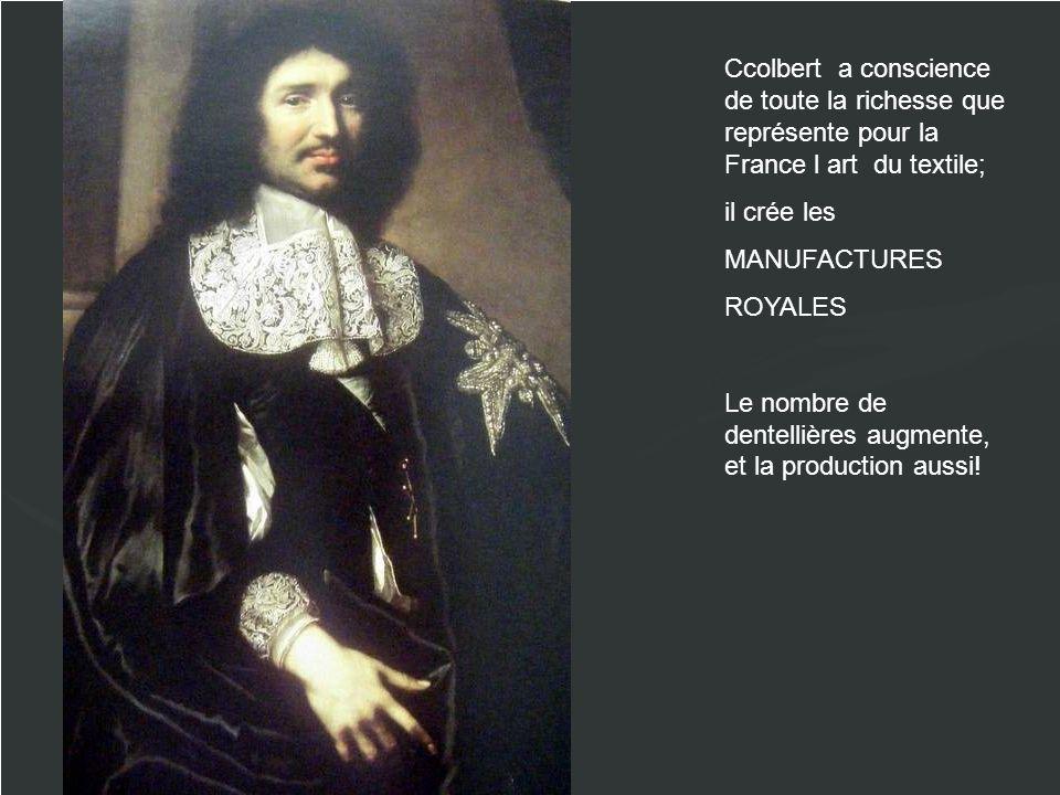 Ccolbert a conscience de toute la richesse que représente pour la France l art du textile; il crée les MANUFACTURES ROYALES Le nombre de dentellières augmente, et la production aussi!