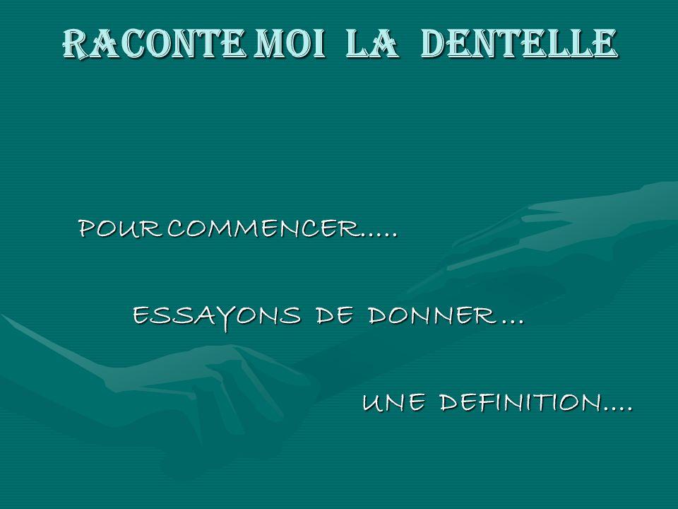 RACONTE MOI LA DENTELLE POUR COMMENCER….. POUR COMMENCER….. ESSAYONS DE DONNER... ESSAYONS DE DONNER... UNE DEFINITION…. UNE DEFINITION….