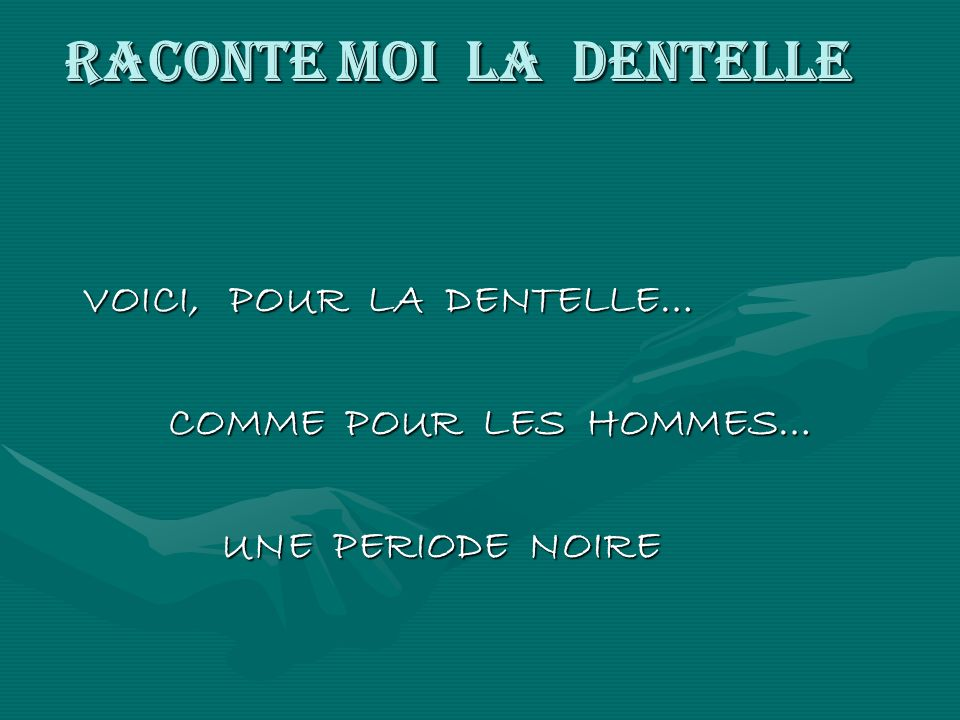 RACONTE MOI LA DENTELLE VOICI, POUR LA DENTELLE… VOICI, POUR LA DENTELLE… COMME POUR LES HOMMES… COMME POUR LES HOMMES… UNE PERIODE NOIRE UNE PERIODE NOIRE