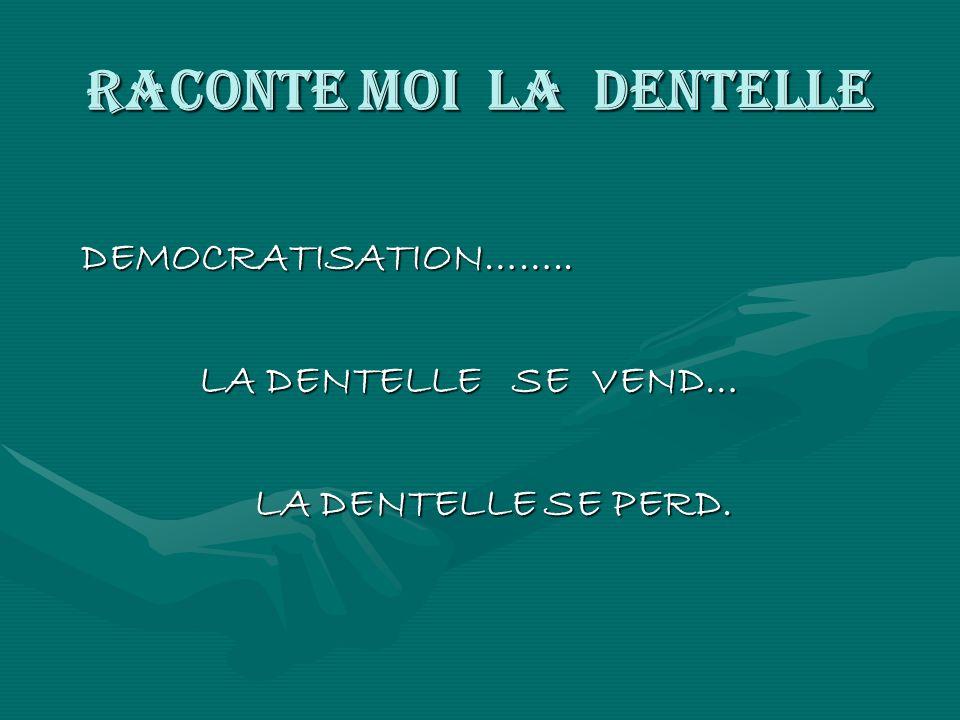 RACONTE MOI LA DENTELLE DEMOCRATISATION…….. DEMOCRATISATION…….. LA DENTELLE SE VEND… LA DENTELLE SE VEND… LA DENTELLE SE PERD. LA DENTELLE SE PERD.
