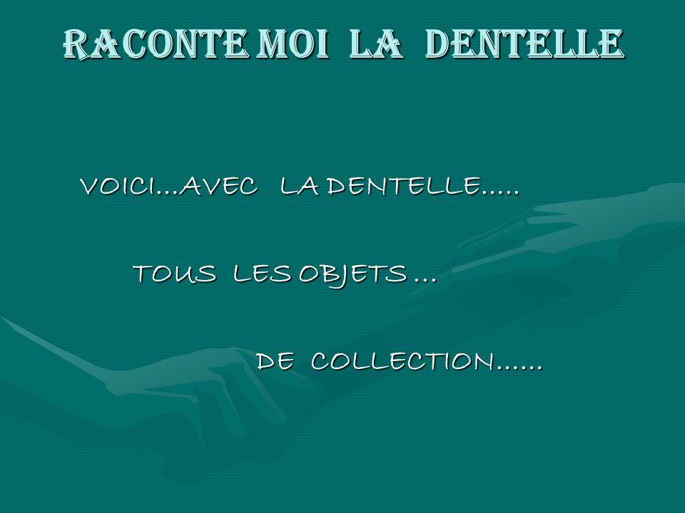 RACONTE MOI LA DENTELLE VOICI…AVEC LA DENTELLE….. VOICI…AVEC LA DENTELLE….. TOUS LES OBJETS... TOUS LES OBJETS... DE COLLECTION…… DE COLLECTION……