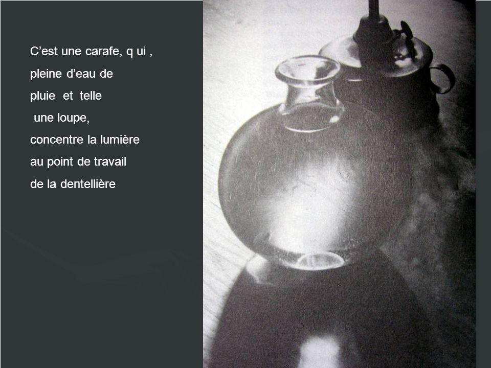 Cest une carafe, q ui, pleine deau de pluie et telle une loupe, concentre la lumière au point de travail de la dentellière