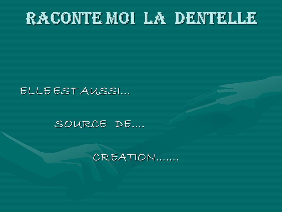 RACONTE MOI LA DENTELLE ELLE EST AUSSI… SOURCE DE…. SOURCE DE…. CREATION……. CREATION…….