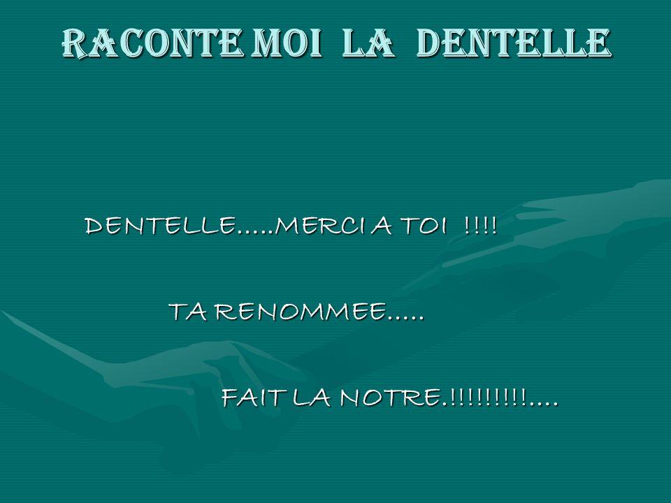 RACONTE MOI LA DENTELLE DENTELLE…..MERCI A TOI !!!! DENTELLE…..MERCI A TOI !!!! TA RENOMMEE….. TA RENOMMEE….. FAIT LA NOTRE.!!!!!!!!!…. FAIT LA NOTRE.