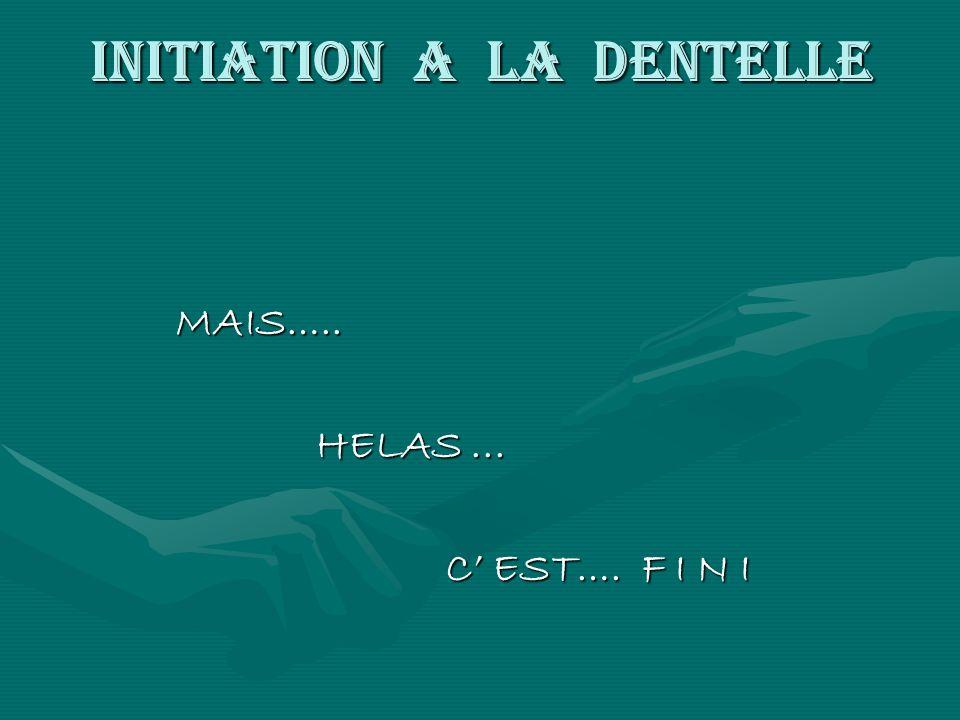 INITIATION A LA DENTELLE MAIS….. MAIS….. HELAS... HELAS... C EST…. F I N I C EST…. F I N I