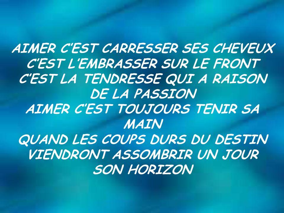 AIMER CEST CARRESSER SES CHEVEUX CEST LEMBRASSER SUR LE FRONT CEST LA TENDRESSE QUI A RAISON DE LA PASSION AIMER CEST TOUJOURS TENIR SA MAIN QUAND LES COUPS DURS DU DESTIN VIENDRONT ASSOMBRIR UN JOUR SON HORIZON