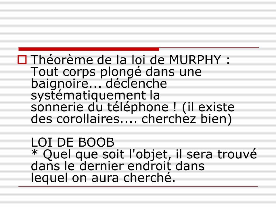 Théorème de la loi de MURPHY : Tout corps plongé dans une baignoire... déclenche systématiquement la sonnerie du téléphone ! (il existe des corollaire