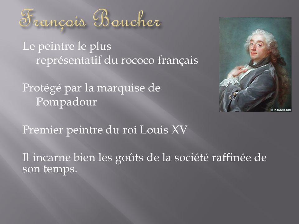 Le peintre le plus représentatif du rococo français Protégé par la marquise de Pompadour Premier peintre du roi Louis XV Il incarne bien les goûts de
