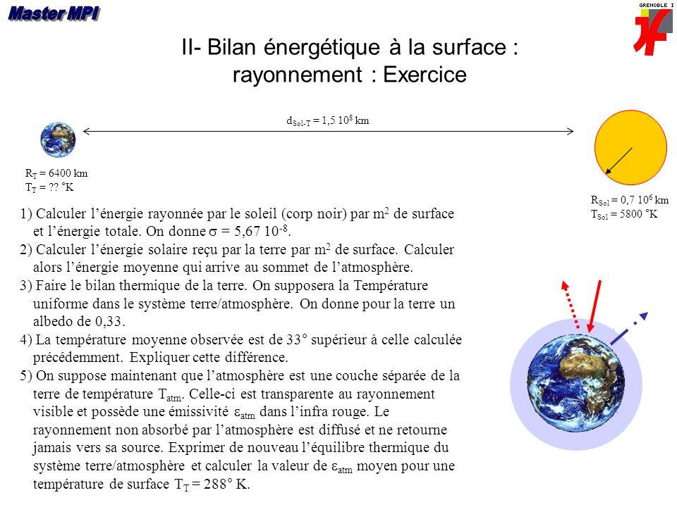 II- Bilan énergétique à la surface : rayonnement : Exercice R Sol = 0,7 10 6 km T Sol = 5800 °K R T = 6400 km T T = ?? °K d Sol-T = 1,5 10 8 km 1) Cal