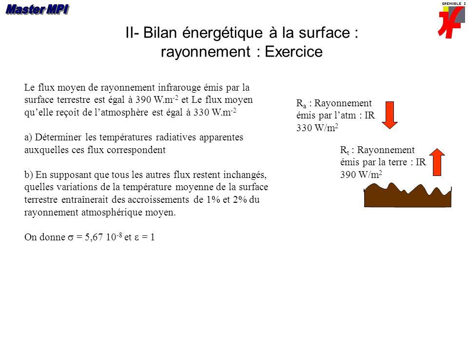 II- Bilan énergétique à la surface : rayonnement : Exercice Le flux moyen de rayonnement infrarouge émis par la surface terrestre est égal à 390 W.m -
