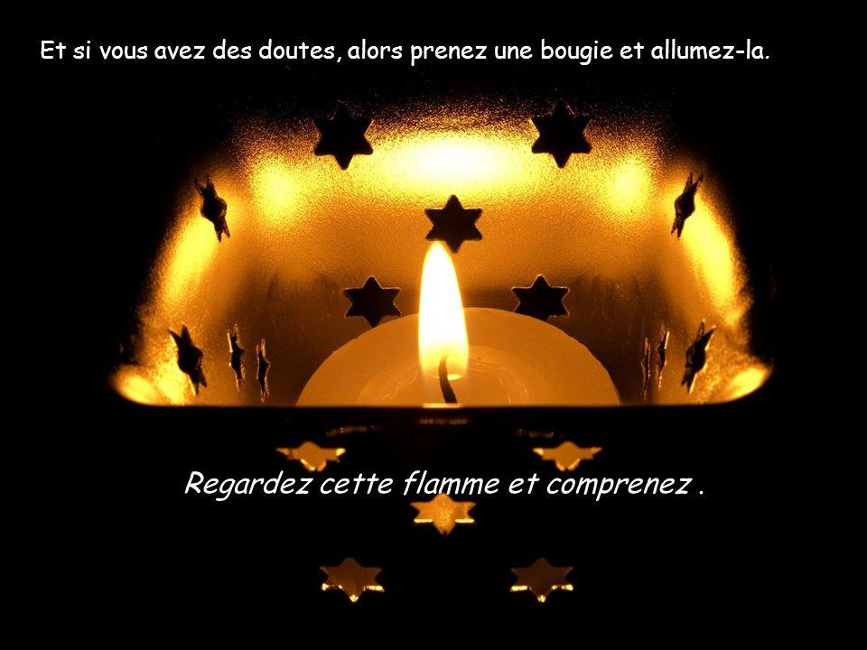 Alors, noubliez pas quune seule flamme est encore plus que lobscurité. Prenez courage et nattendez pas les autres. Soyez allumés et brûlez.