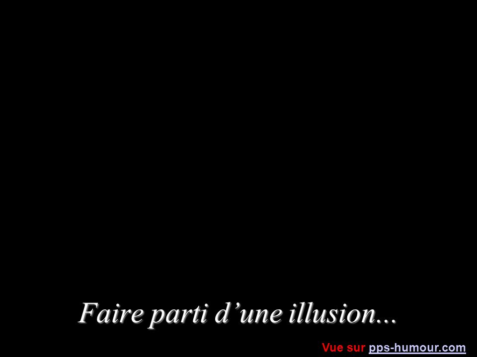 Faire parti dune illusion... Vue sur pps-humour.compps-humour.com