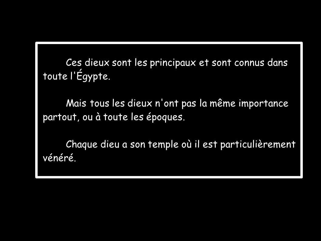 Ces dieux sont les principaux et sont connus dans toute l'Égypte. Mais tous les dieux n'ont pas la même importance partout, ou à toute les époques. Ch