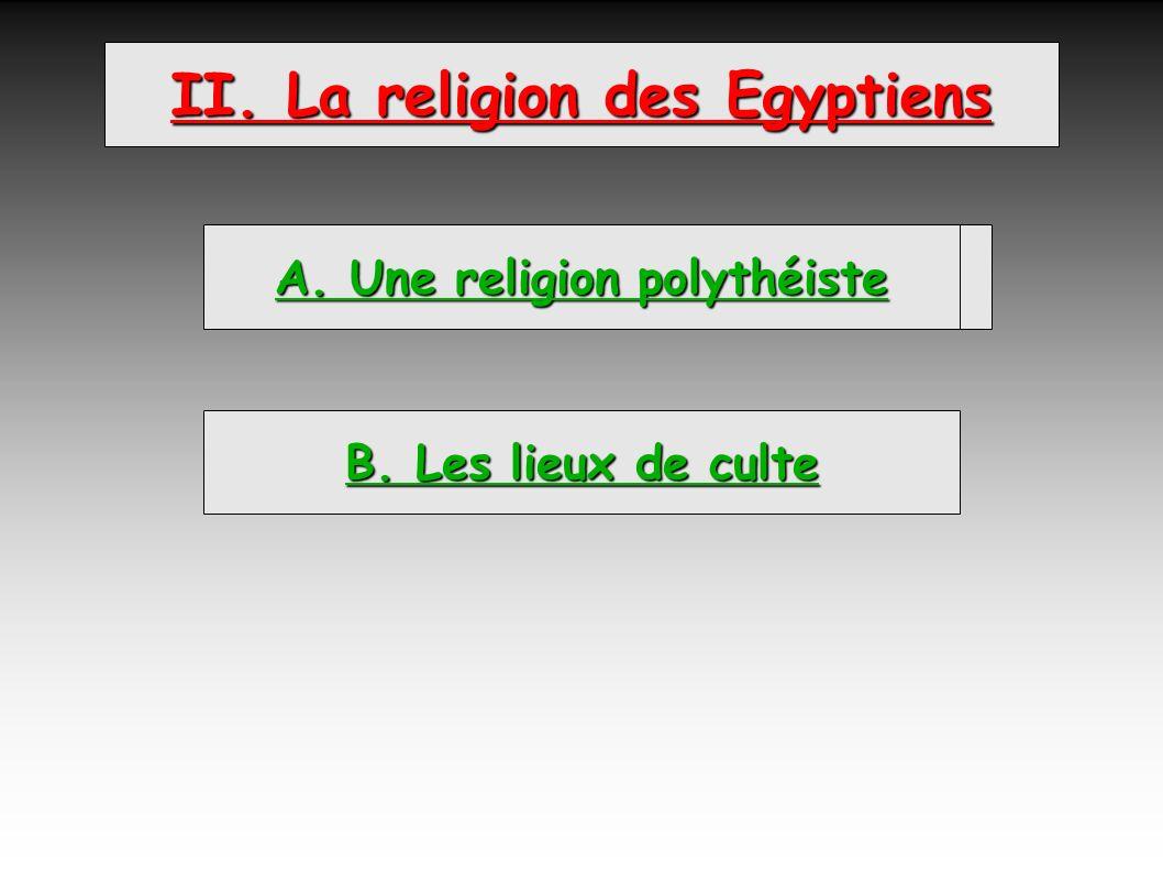 II. La religion des Egyptiens A. Une religion polythéiste B. Les lieux de culte A. Une religion polythéiste