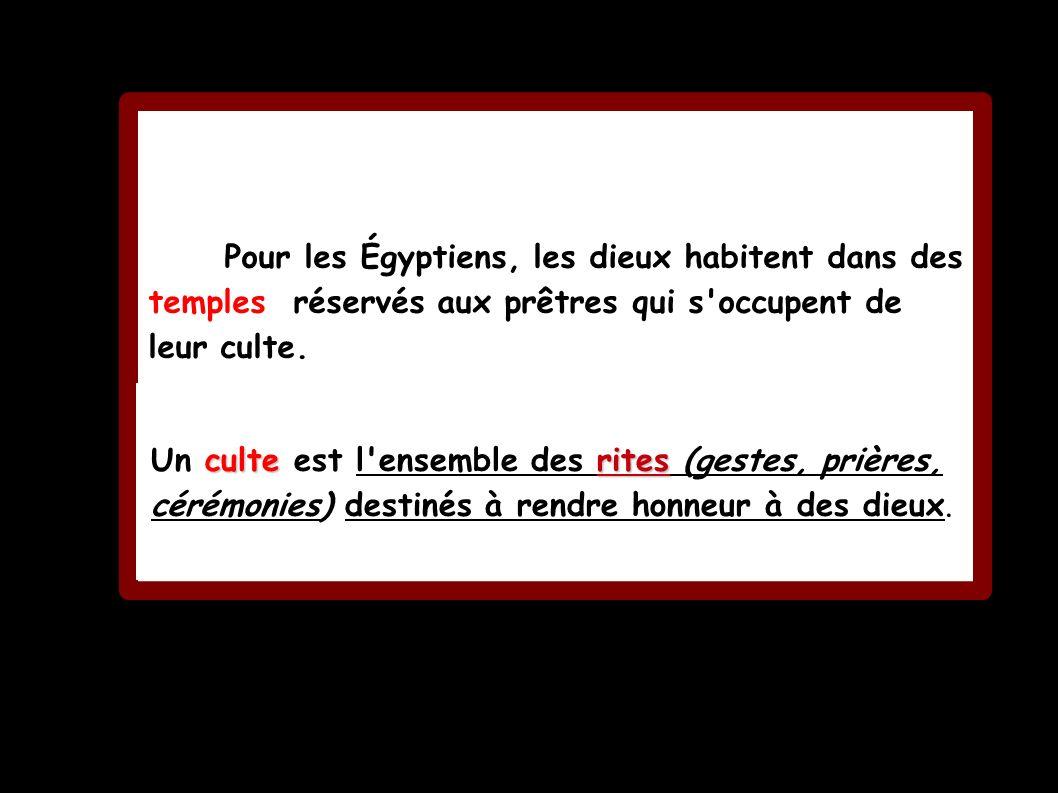Pour les Égyptiens, les dieux habitent dans des temples réservés aux prêtres qui s'occupent de leur culte. culterites Un culte est l'ensemble des rite