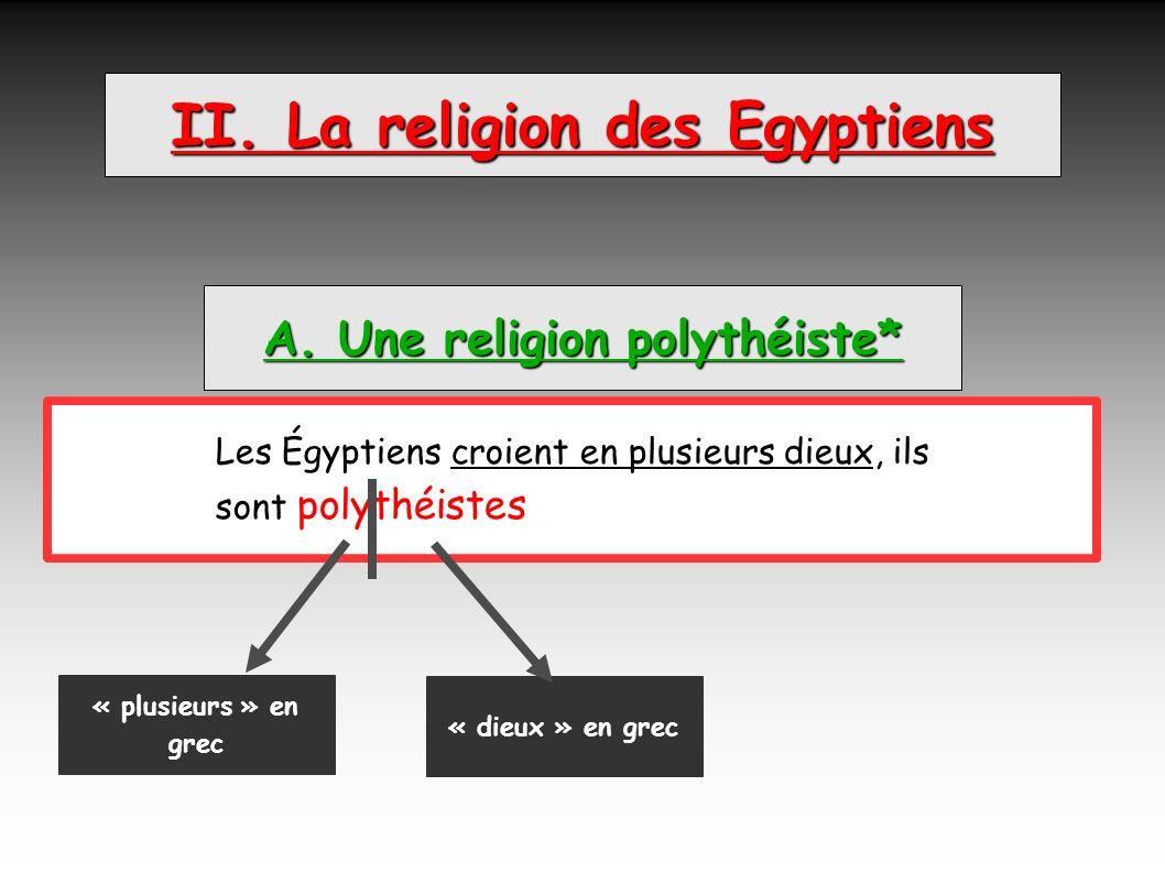 II. La religion des Egyptiens A. Une religion polythéiste* Les Égyptiens croient en plusieurs dieux, ils sont polythéistes. « plusieurs » en grec « di