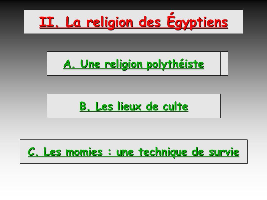 II. La religion des Égyptiens A. Une religion polythéiste B. Les lieux de culte A. Une religion polythéiste C. Les momies : une technique de survie