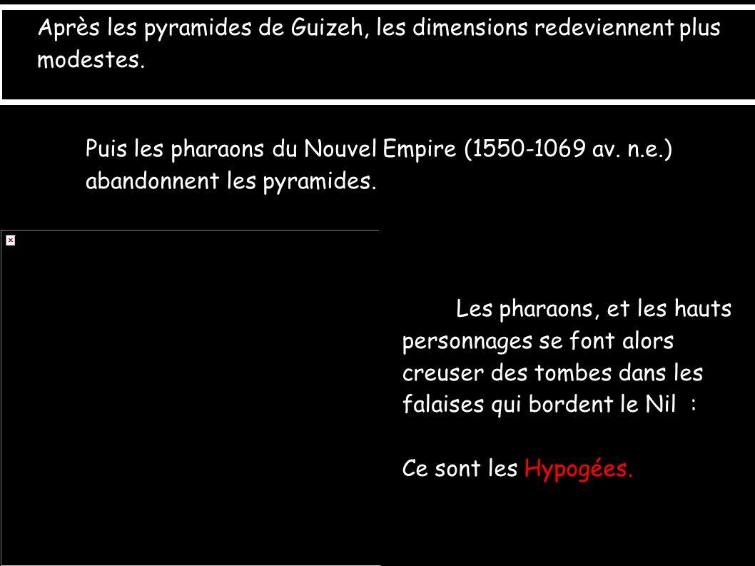Après les pyramides de Guizeh, les dimensions redeviennent plus modestes. Puis les pharaons du Nouvel Empire (1550-1069 av. n.e.) abandonnent les pyra