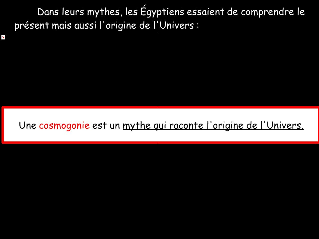 Dans leurs mythes, les Égyptiens essaient de comprendre le présent mais aussi l'origine de l'Univers : Une cosmogonie est un mythe qui raconte l'origi