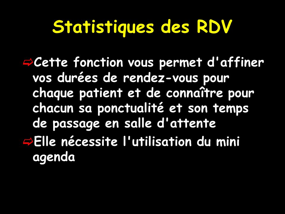 Statistiques des RDV Cette fonction vous permet d affiner vos durées de rendez-vous pour chaque patient et de connaître pour chacun sa ponctualité et son temps de passage en salle d attente Elle nécessite l utilisation du mini agenda