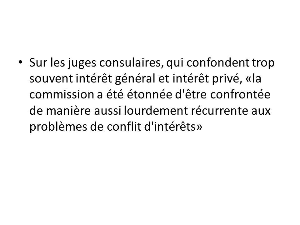 Sur les juges consulaires, qui confondent trop souvent intérêt général et intérêt privé, «la commission a été étonnée d'être confrontée de manière aus