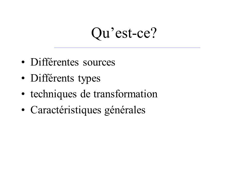 Quest-ce? Différentes sources Différents types techniques de transformation Caractéristiques générales