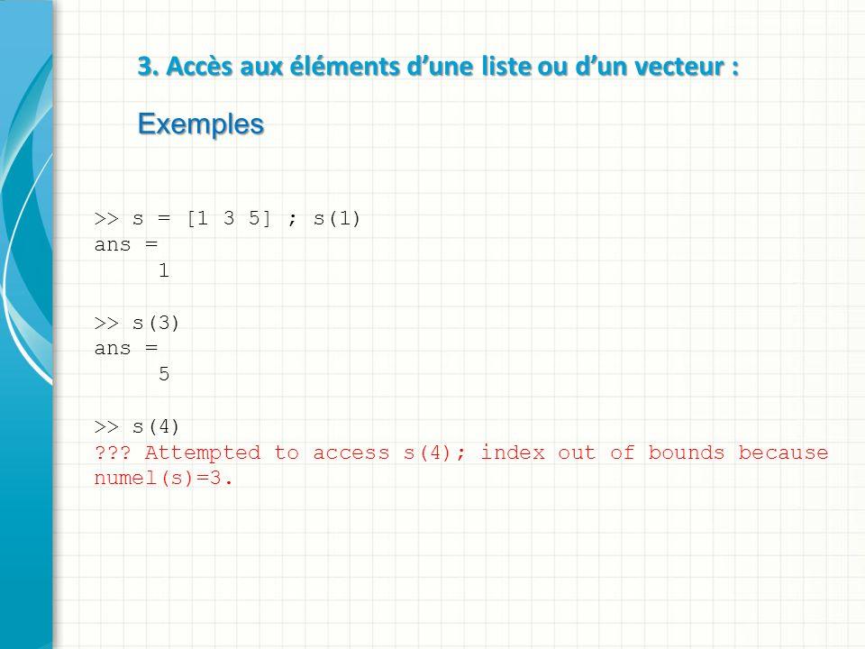 3. Accès aux éléments dune liste ou dun vecteur : Exemples >> s = [1 3 5] ; s(1) ans = 1 >> s(3) ans = 5 >> s(4) ??? Attempted to access s(4); index o