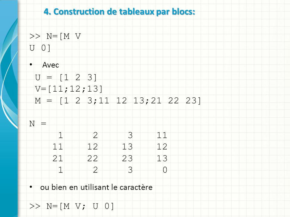 4. Construction de tableaux par blocs: >> N=[M V U 0] Avec U = [1 2 3] V=[11;12;13] M = [1 2 3;11 12 13;21 22 23] N = 1 2 3 11 11 12 13 12 21 22 23 13